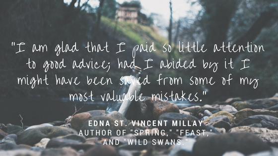 """""""I am glad that I paid so little attention to good advice; had I abided by it I might have been saved from some of my most valuable mistakes."""" - Edna St. Vincent Millay, author of """"Spring,"""" """"Feast,"""" and """"Wild Swans."""""""