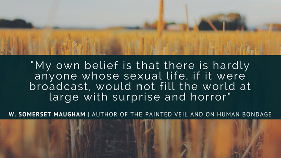 """""""My own belief is that there is hardly anyone whose sexual life, if it were broadcast, would not fill the world at large with suprise and horror"""" - W. Somerset Maugham, author of The Painted Veil and On Human Bondage"""