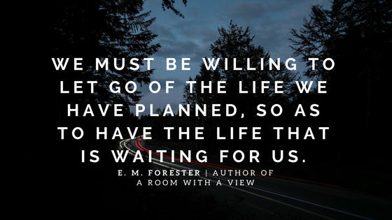 """""""We must be willing to let go of the life we have planned, so as to have the life that is waiting for us."""" - E. M. Forester, author of A Room With a View"""